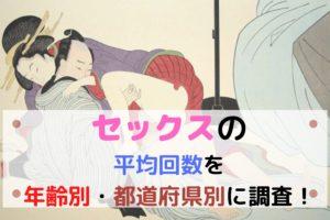 1日・1ヶ月で何発エッチする?セックスの平均回数を年齢別・都道府県別に調査!